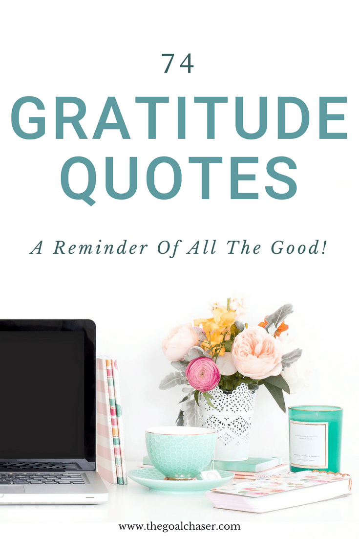 Having and showing gratitude is a major factor in building a happy life. Feeling grateful is easy and can come quite naturally in the good times. Not so much in the tough times of life. But that is actually when you need it the most. Here are 74 quotes about gratitude that serve as an amazing reminder of the good things in life, no matter what:
