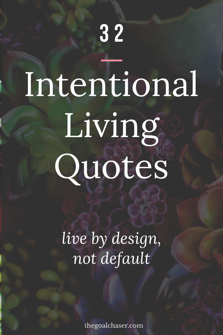 Intentional living quotes: Intentional living simply means to live the life that you truly want. A life by design of your choosing, rather than living a life that just 'happens' to you. Here are 32 inspiring quotes on living with intention, like you mean it and living on purpose.
